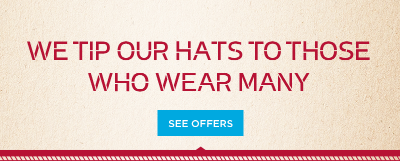 We tip our hats to those who wear many. See our offers.